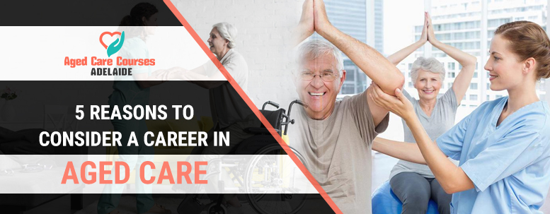 5 Reasons to Consider a Career in Aged care