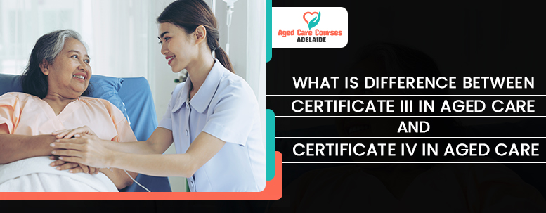What is Difference Between Certificate III in Aged Care and Certificate IV in Aged Care?