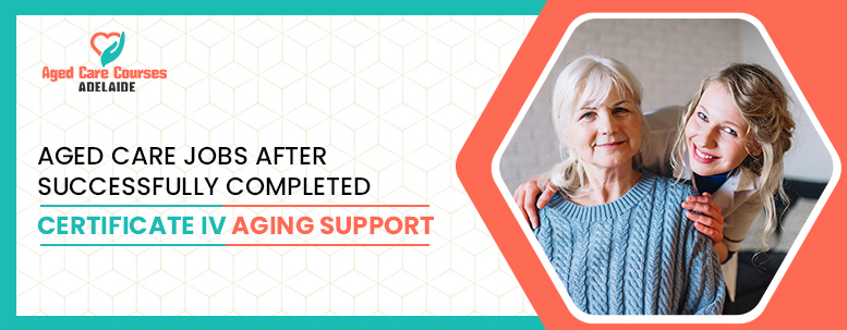 Aged Care Jobs After Successfully Completed Certificate IV Aging Support