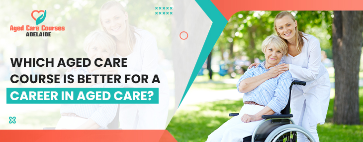 Which Aged Care Course Is Better For a Career in Aged Care?