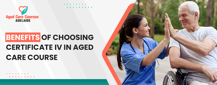 Benefits of Choosing Certificate IV in Aged Care Course