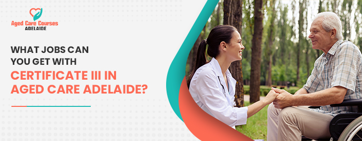 What Jobs Can You Get With Certificate III In Aged Care Adelaide?